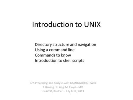 Introduction to UNIX GPS Processing and Analysis with GAMIT/GLOBK/TRACK T. Herring, R. King. M. Floyd – MIT UNAVCO, Boulder - July 8-12, 2013 Directory.