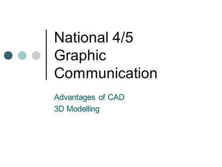 National 4/5 Graphic Communication Advantages of CAD 3D Modelling.