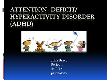 Julia Bravo Period 1 4/19/12 psychology. Adhd Disorder  Definition  ADHD= is a behavior disorder of childhood involving problems with inattentiveness,