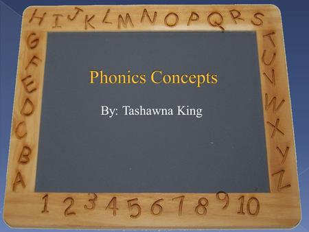 By: Tashawna King Phonics concepts include:  consonants  vowels  blending sounds into words  phonograms  phonics rules  Phonics is the key to reading.