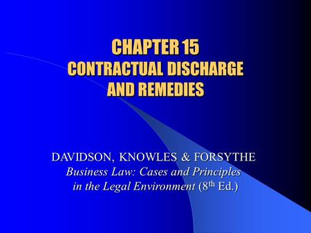 CHAPTER 15 CONTRACTUAL DISCHARGE AND REMEDIES DAVIDSON, KNOWLES & FORSYTHE Business Law: Cases and Principles in the Legal Environment (8 th Ed.)