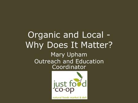 Organic and Local - Why Does It Matter? Mary Upham Outreach and Education Coordinator.