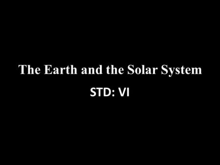 The Earth and the Solar System STD: VI. Knowing about the universe All the objects we see in the sky are called heavenly bodies or celestial bodies. They.