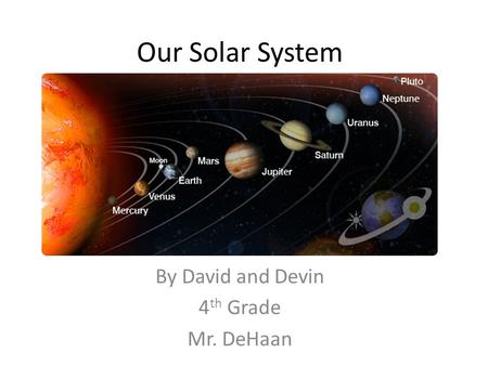 Our Solar System By David and Devin 4 th Grade Mr. DeHaan.