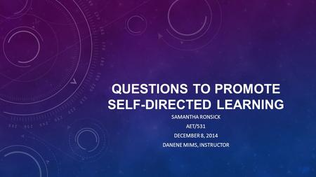 QUESTIONS TO PROMOTE SELF-DIRECTED LEARNING SAMANTHA RONSICK AET/531 DECEMBER 8, 2014 DANENE MIMS, INSTRUCTOR.