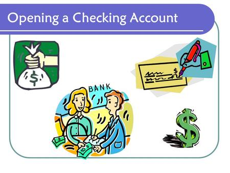 Opening a Checking Account Advantages Types of Checking Accounts Opening an Account Endorsements Recording the Deposit.