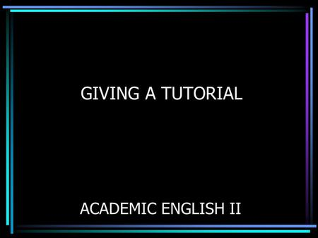 GIVING A TUTORIAL ACADEMIC ENGLISH II. TUTORIAL DEVELOPMENT You will learn how to: Plan a tutorial Prepare a tutorial Practice a tutorial Present a tutorial.