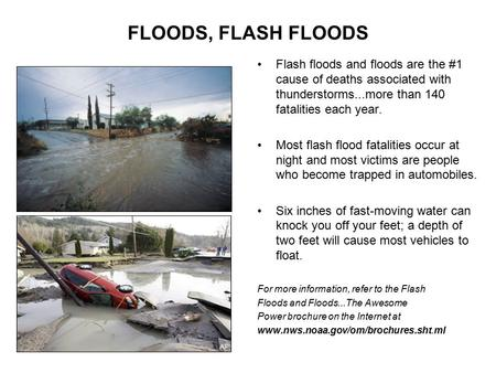 FLOODS, FLASH FLOODS Flash floods and floods are the #1 cause of deaths associated with thunderstorms...more than 140 fatalities each year. Most flash.