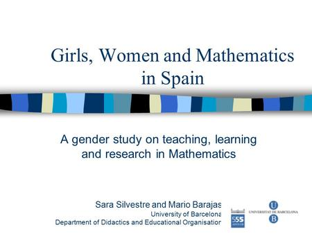 Girls, Women and Mathematics in Spain A gender study on teaching, learning and research in Mathematics Sara Silvestre and Mario Barajas University of Barcelona.