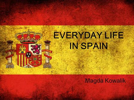EVERYDAY LIFE IN SPAIN Magda Kowalik. When you're in Spain, you should know a little about the everyday Spain. In this way we as tourists will be able.