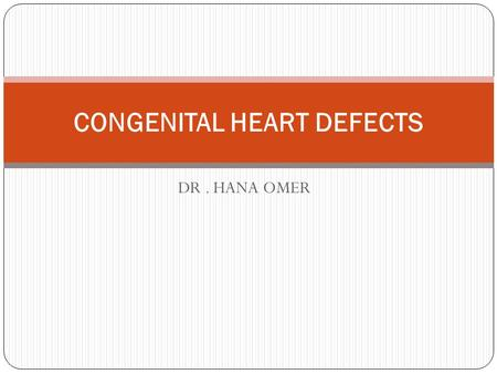 DR. HANA OMER CONGENITAL HEART DEFECTS. The major development of the fetal heart occurs between the fourth and seventh weeks of gestation, and most congenital.