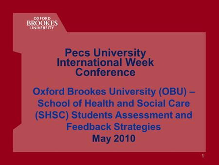 1 Oxford Brookes University (OBU) – School of Health and Social Care (SHSC) Students Assessment and Feedback Strategies May 2010 Pecs University International.