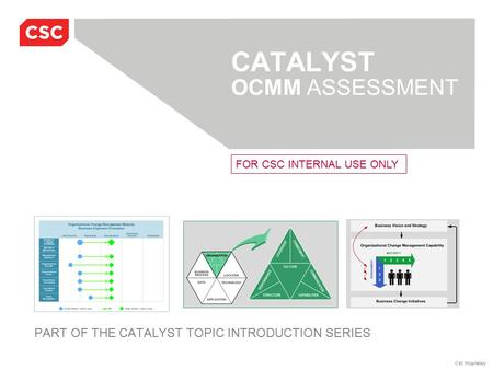 CSC Proprietary CATALYST OCMM ASSESSMENT PART OF THE CATALYST TOPIC INTRODUCTION SERIES FOR CSC INTERNAL USE ONLY.