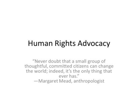 "Human Rights Advocacy ""Never doubt that a small group of thoughtful, committed citizens can change the world; indeed, it's the only thing that ever has."""