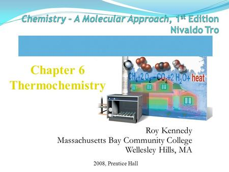 Roy Kennedy Massachusetts Bay Community College Wellesley Hills, MA Chapter 6 Thermochemistry 2008, Prentice Hall.