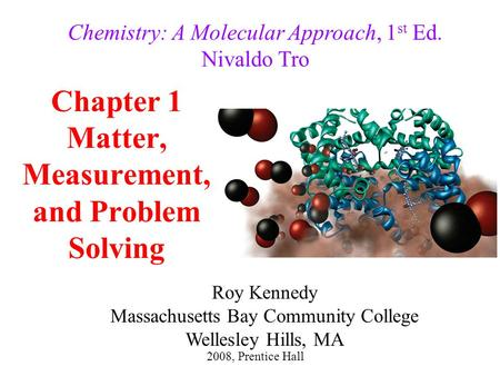 Chapter 1 Matter, Measurement, and Problem Solving Chemistry: A Molecular Approach, 1 st Ed. Nivaldo Tro 2008, Prentice Hall Roy Kennedy Massachusetts.
