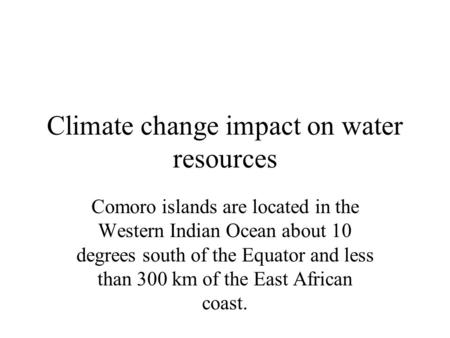 Climate change impact on water resources Comoro islands are located in the Western Indian Ocean about 10 degrees south of the Equator and less than 300.