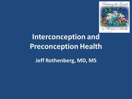 Interconception and Preconception Health Jeff Rothenberg, MD, MS.