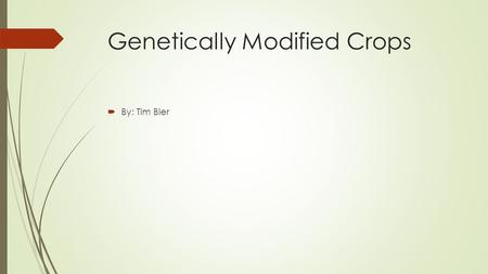 Genetically Modified Crops  By: Tim Bier. Outline  History  Background  Pros  Cons  Economics  Regulations  Questions?