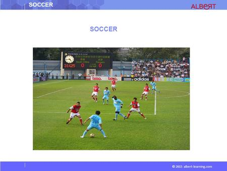 SOCCER © 2015 albert-learning.com SOCCER. © 2015 albert-learning.com Game A Form of football played between two teams of 11 players, in which the ball.