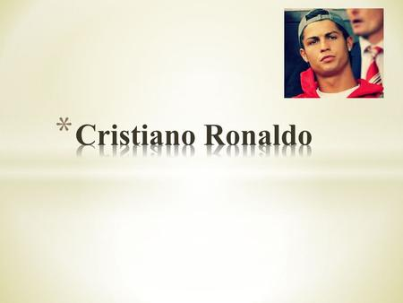 * Celebrity's name: Cristiano Ronaldo * Place of birth: Funchal * Date of birth: 5 february 1985.
