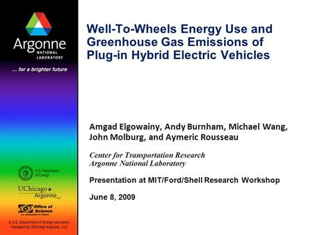 Well-To-Wheels Energy Use and Greenhouse Gas Emissions of Plug-in Hybrid Electric Vehicles Amgad Elgowainy, Andy Burnham, Michael Wang, John Molburg, and.
