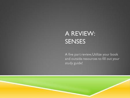 A REVIEW: SENSES A five part review, Utilize your book and outside resources to fill out your study guide!