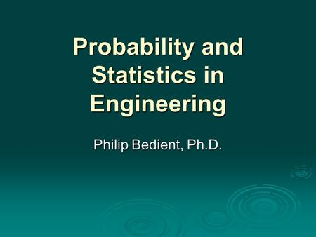 Probability and Statistics in Engineering Philip Bedient, Ph.D.