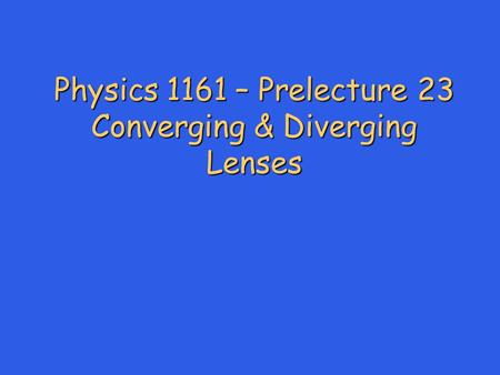 Physics 1161 – Prelecture 23 Converging & Diverging Lenses.