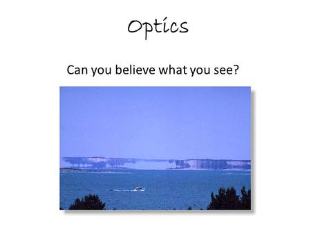 "Optics Can you believe what you see?. Optics Reflection: Light is retransmitted from or ""bounces off"" an object."