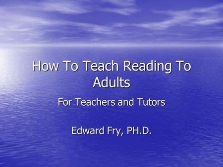 How To Teach Reading To Adults For Teachers and Tutors Edward Fry, PH.D.