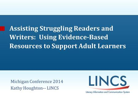 Assisting Struggling Readers and Writers: Using Evidence-Based Resources to Support Adult Learners Michigan Conference 2014 Kathy Houghton-- LINCS.