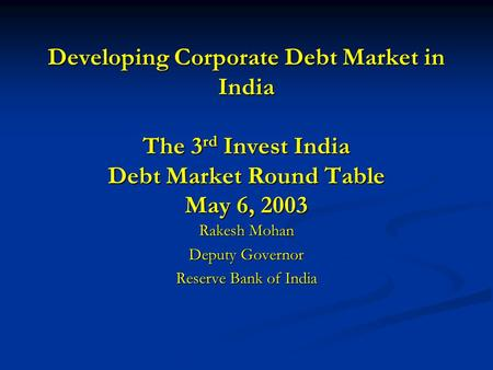Developing Corporate Debt Market in India The 3 rd Invest India Debt Market Round Table May 6, 2003 Rakesh Mohan Deputy Governor Reserve Bank of India.