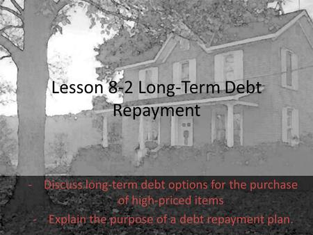 Lesson 8-2 Long-Term Debt Repayment -Discuss long-term debt options for the purchase of high-priced items -Explain the purpose of a debt repayment plan.