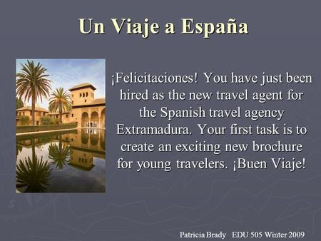 Un Viaje a España ¡Felicitaciones! You have just been hired as the new travel agent for the Spanish travel agency Extramadura. Your first task is to create.