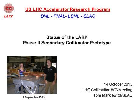 Status of the LARP Phase II Secondary Collimator Prototype 14 October 2013 LHC Collimation WG Meeting Tom Markiewicz/SLAC BNL - FNAL- LBNL - SLAC US LHC.