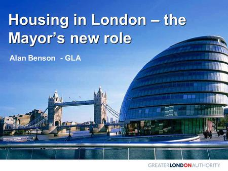 Housing in London – the Mayor's new role Alan Benson - GLA.