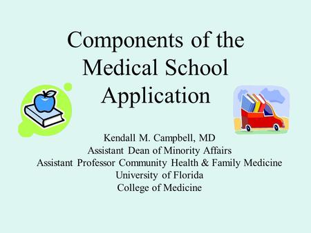 Components of the Medical School Application Kendall M. Campbell, MD Assistant Dean of Minority Affairs Assistant Professor Community Health & Family Medicine.