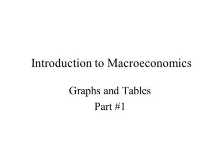 Introduction to Macroeconomics Graphs and Tables Part #1.