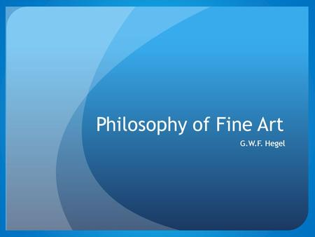 "Philosophy of Fine Art G.W.F. Hegel. Hegel – Philosophy of Fine Art Art, for Hegel, is ""the sensuous presentation of the Absolute itself"", and hence the."
