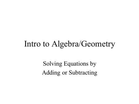Intro to Algebra/Geometry Solving Equations by Adding or Subtracting.