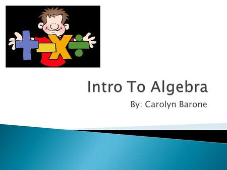 Intro To Algebra By: Carolyn Barone.