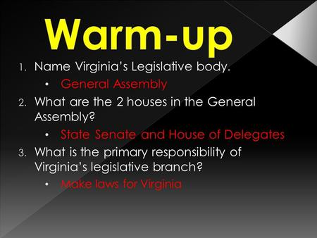 1. Name Virginia's Legislative body. General Assembly 2. What are the 2 houses in the General Assembly? State Senate and House of Delegates 3. What is.