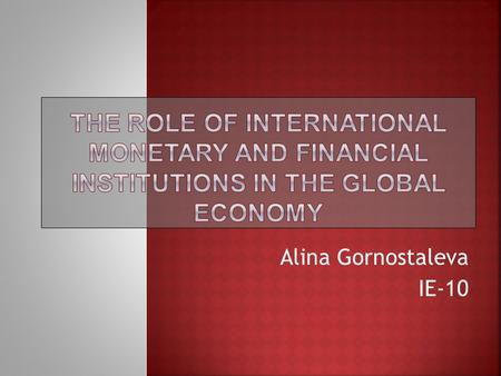 Alina Gornostaleva IE-10. 1.The basic concepts related to the international monetary and financial institutions. 2.The most significant international.