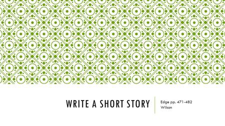 WRITE A SHORT STORY Edge pp. 471-482 Wilson. SHORT STORIES  Short stories are narratives about imaginary people, places, and events.  Writers use vivid.