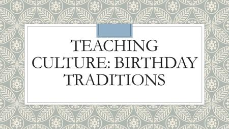 TEACHING CULTURE: BIRTHDAY TRADITIONS. First ◦Ask students how they used to celebrate their birthdays when they were children. ◦What were the things that.