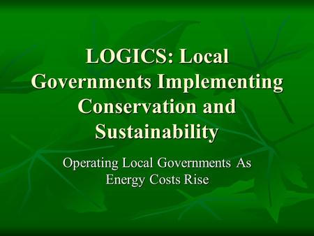 LOGICS: Local Governments Implementing Conservation and Sustainability Operating Local Governments As Energy Costs Rise.