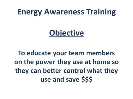 Energy Awareness Training Objective To educate your team members on the power they use at home so they can better control what they use and save $$$