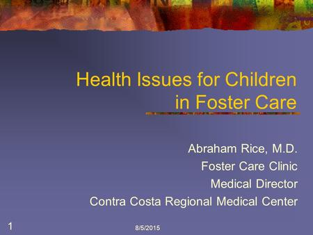 8/5/2015 1 Health Issues for Children in Foster Care Abraham Rice, M.D. Foster Care Clinic Medical Director Contra Costa Regional Medical Center Ab.