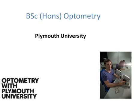 BSc (Hons) Optometry Plymouth University. What is an optometrist An optometrist is a professional that takes care of the visual status and monitors the.